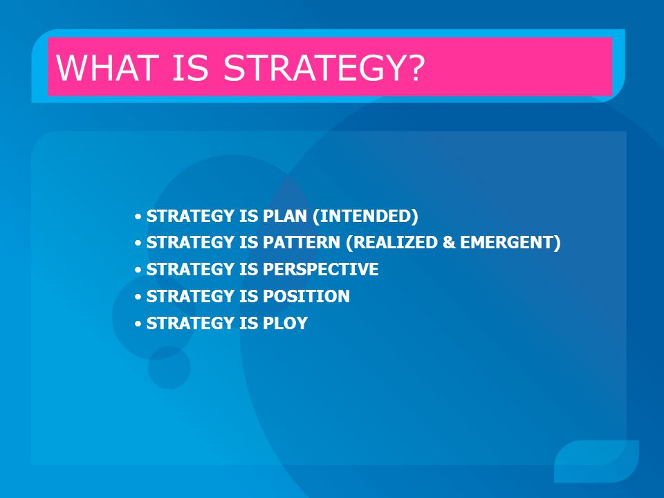 STRATEGY IS PLAN (INTENDED) STRATEGY IS PATTERN (REALIZED & EMERGENT) STRATEGY IS PERSPECTIVE STRATEGY IS POSITION STRATEGY IS PLOY WHAT IS STRATEGY?