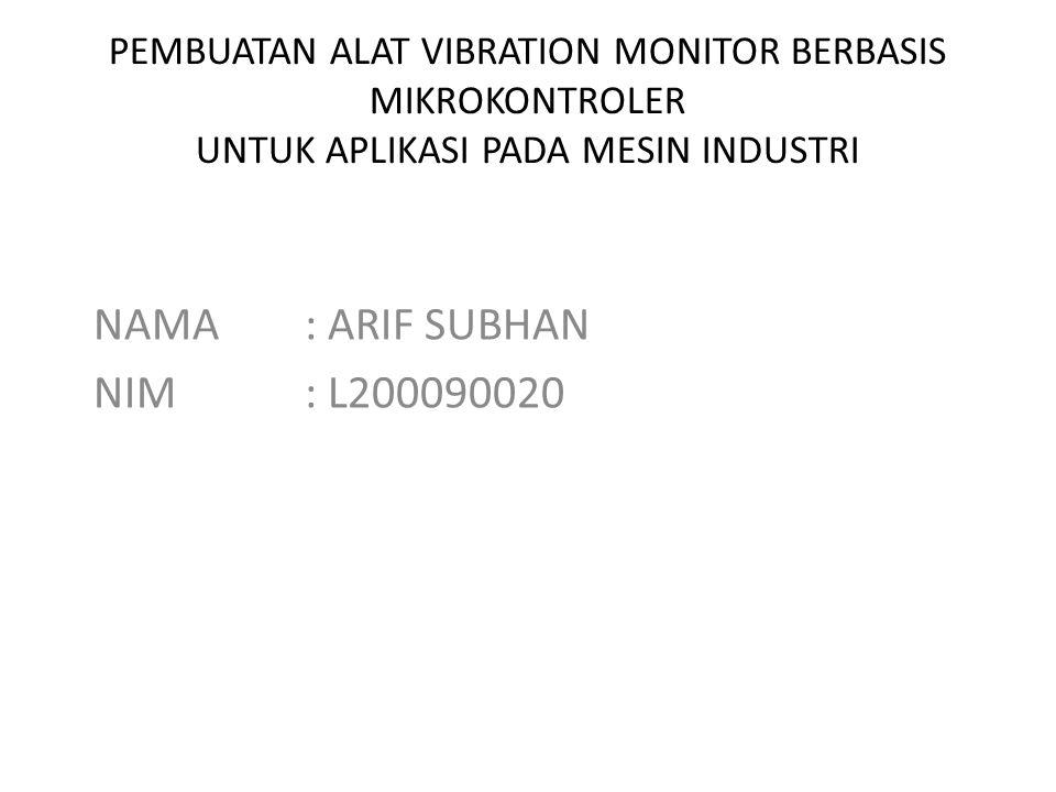 PEMBUATAN ALAT VIBRATION MONITOR BERBASIS MIKROKONTROLER UNTUK APLIKASI PADA MESIN INDUSTRI NAMA: ARIF SUBHAN NIM: L200090020