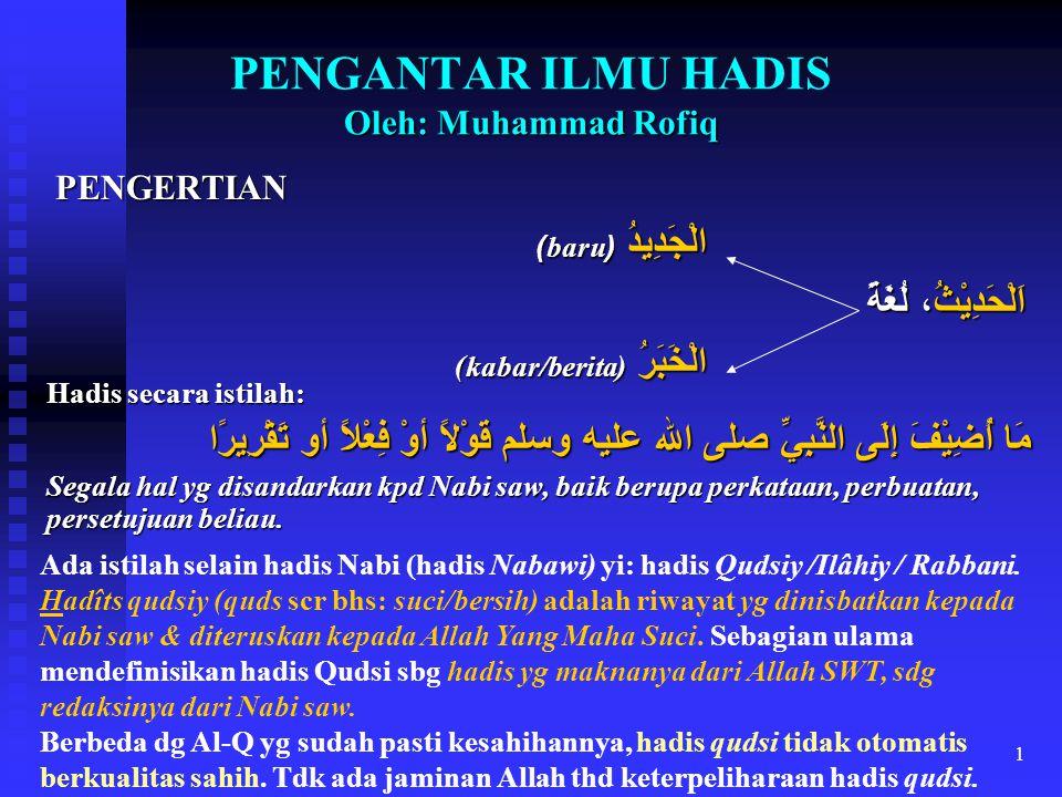 1 Oleh: Muhammad Rofiq PENGANTAR ILMU HADIS Oleh: Muhammad Rofiq PENGERTIAN الْجَدِيدُ (baru) اَلْحَدِيْثُ، لُغَةً الْخَبَرُ (kabar/berita) Hadis seca