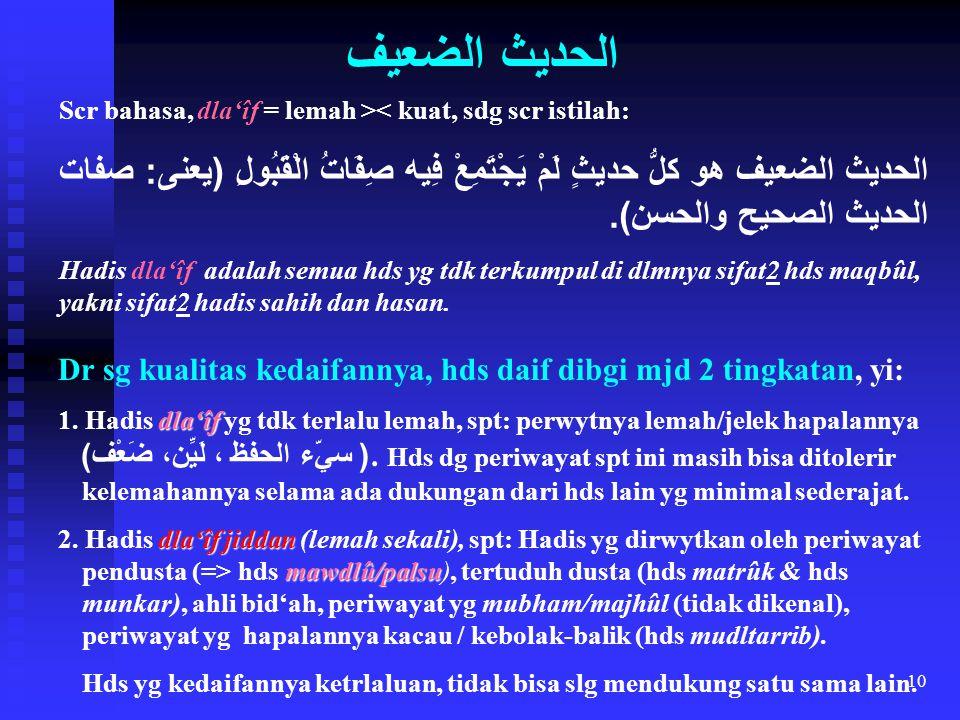 10 Scr bahasa, dla'îf = lemah >< kuat, sdg scr istilah: الحديث الضعيف هو كلُّ حديثٍ لَمْ يَجْتَمِعْ فِيه صِفَاتُ الْقَبُولِ ( يعنى : صفات الحديث الصحي