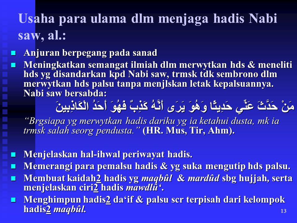 13 Usaha para ulama dlm menjaga hadis Nabi saw, al.: Anjuran berpegang pada sanad Anjuran berpegang pada sanad Meningkatkan semangat ilmiah dlm merwyt