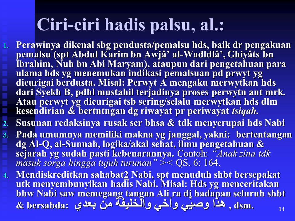 14 Ciri-ciri hadis palsu, al.: 1. Perawinya dikenal sbg pendusta/pemalsu hds, baik dr pengakuan pemalsu (spt Abdul Karim bn Awjâ' al-Wadldlâ', Ghiyâts