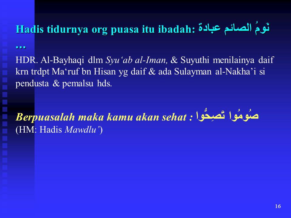 16 Hadis tidurnya org puasa itu ibadah: نَومُ الصائم عبادة... HDR. Al-Bayhaqi dlm Syu'ab al-Iman, & Suyuthi menilainya daif krn trdpt Ma'ruf bn Hisan