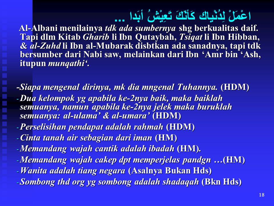 18 اعْمَلْ لِدُنْياك كَأنّكَ تَعِيْشُ أبَدا... Al-Albani menilainya tdk ada sumbernya shg berkualitas daif. Tapi dlm Kitab Gharib li Ibn Qutaybah, Tsi