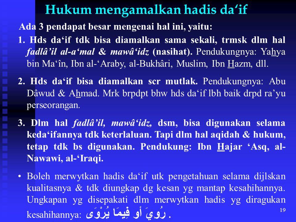 19 Hukum mengamalkan hadis da'if Ada 3 pendapat besar mengenai hal ini, yaitu: 1. Hds da'if tdk bisa diamalkan sama sekali, trmsk dlm hal fadlâ'il al-