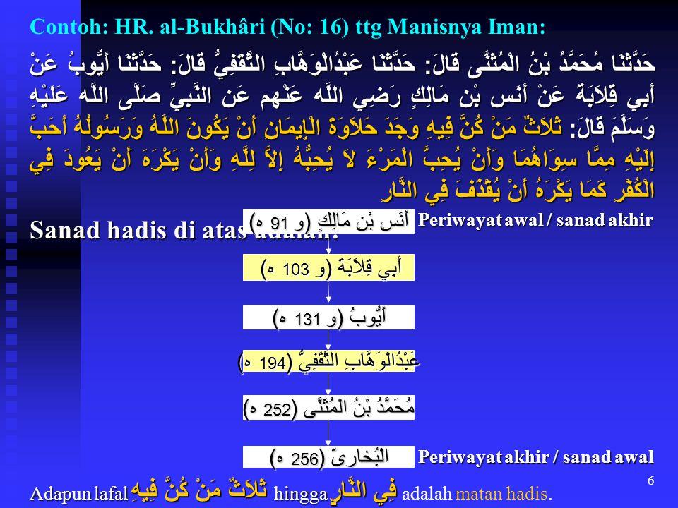 6 Contoh: HR. al-Bukhâri (No: 16) ttg Manisnya Iman: حَدَّثَنَا مُحَمَّدُ بْنُ الْمُثَنَّى قَالَ : حَدَّثَنَا عَبْدُالْوَهَّابِ الثَّقَفِيُّ قَالَ : ح