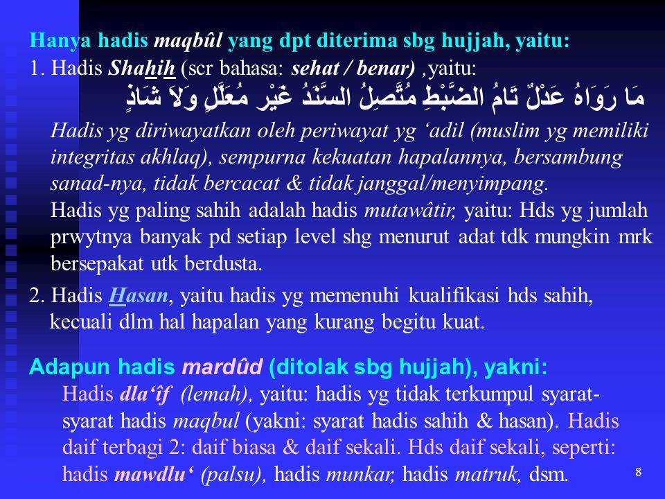 8 Hanya hadis maqbûl yang dpt diterima sbg hujjah, yaitu: 1. Hadis Shahih (scr bahasa: sehat / benar),yaitu: مَا رَوَاهُ عَدْلٌ تَامُ الضَّبْطِ مُتَّص