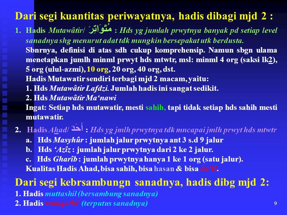 9 Dari segi kuantitas periwayatnya, hadis dibagi mjd 2 : 1.Hadis Mutawâtir/ مُتَوَاتِر ٌ : Hds yg jumlah prwytnya banyak pd setiap level sanadnya shg