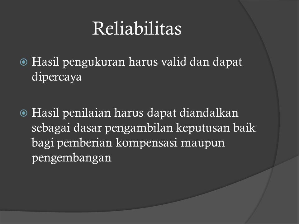 Reliabilitas  Hasil pengukuran harus valid dan dapat dipercaya  Hasil penilaian harus dapat diandalkan sebagai dasar pengambilan keputusan baik bagi