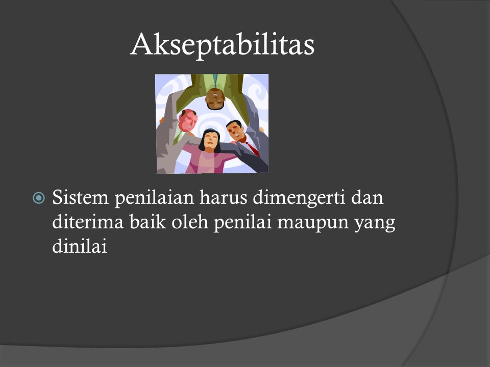 Akseptabilitas  Sistem penilaian harus dimengerti dan diterima baik oleh penilai maupun yang dinilai