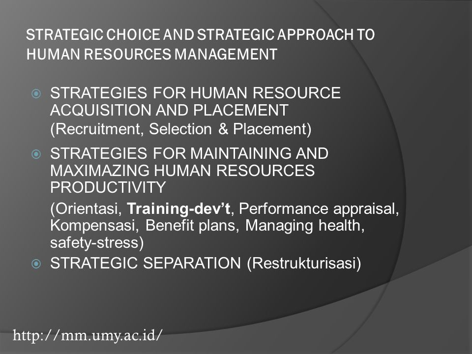 http://mm.umy.ac.id/ STRATEGIC CHOICE AND STRATEGIC APPROACH TO HUMAN RESOURCES MANAGEMENT  STRATEGIES FOR HUMAN RESOURCE ACQUISITION AND PLACEMENT (