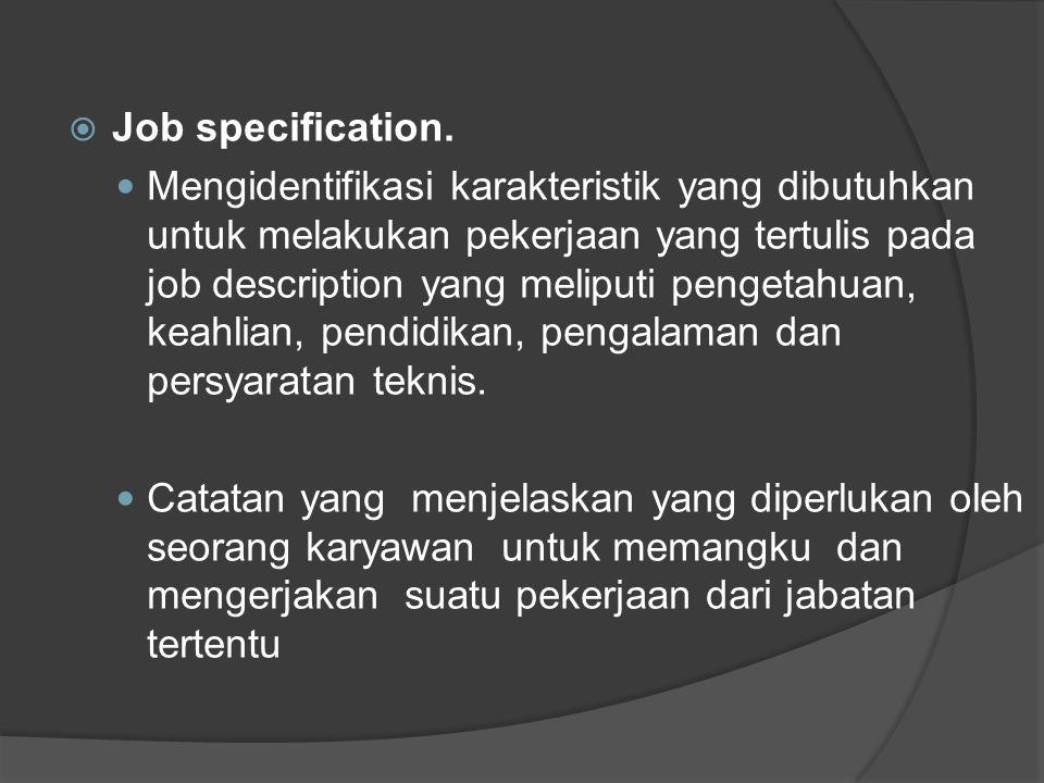 Elemen Job Specification  Jenis kelamin -Usia karyawan - Pendidikan formal (kalau perlu pengalaman) - syarat-syarat kesehatan atau kondisi tubuh  Kemampuan-kemampuan khusus dengan pekerjaan: daya ingat, kecepatan reaksi, pandangan, penglihatan, penciuman, perasa/taste.