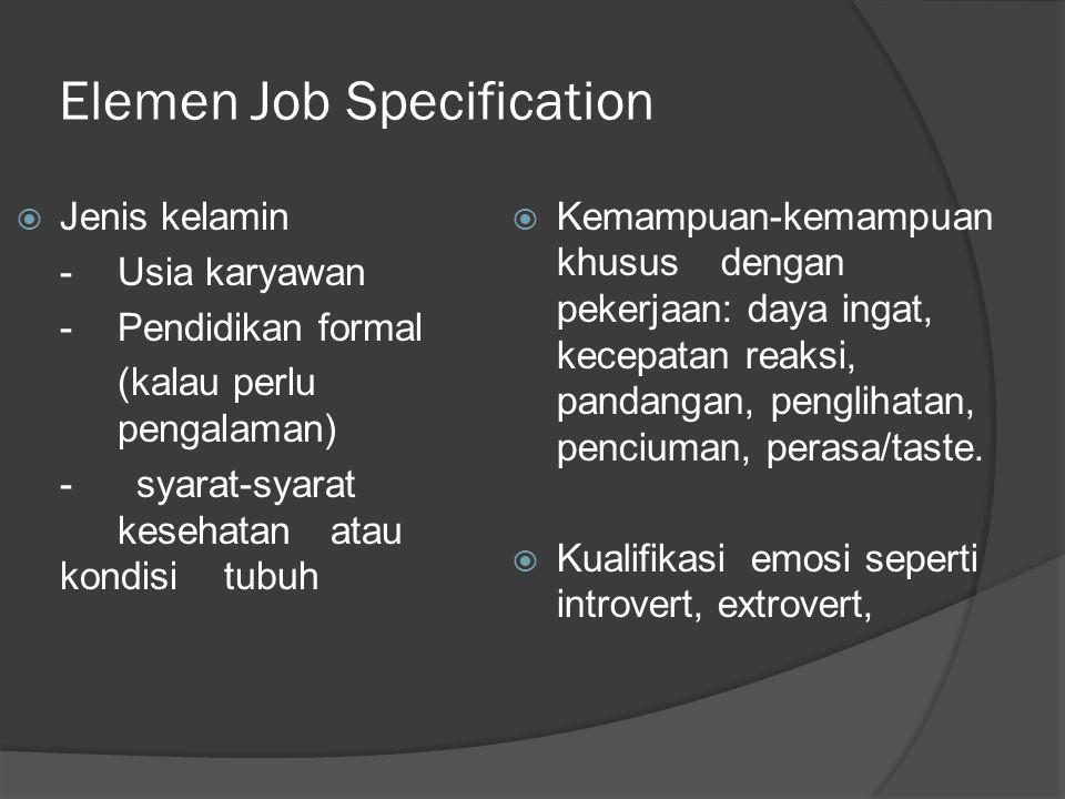 Elemen Job Specification  Jenis kelamin -Usia karyawan - Pendidikan formal (kalau perlu pengalaman) - syarat-syarat kesehatan atau kondisi tubuh  Ke