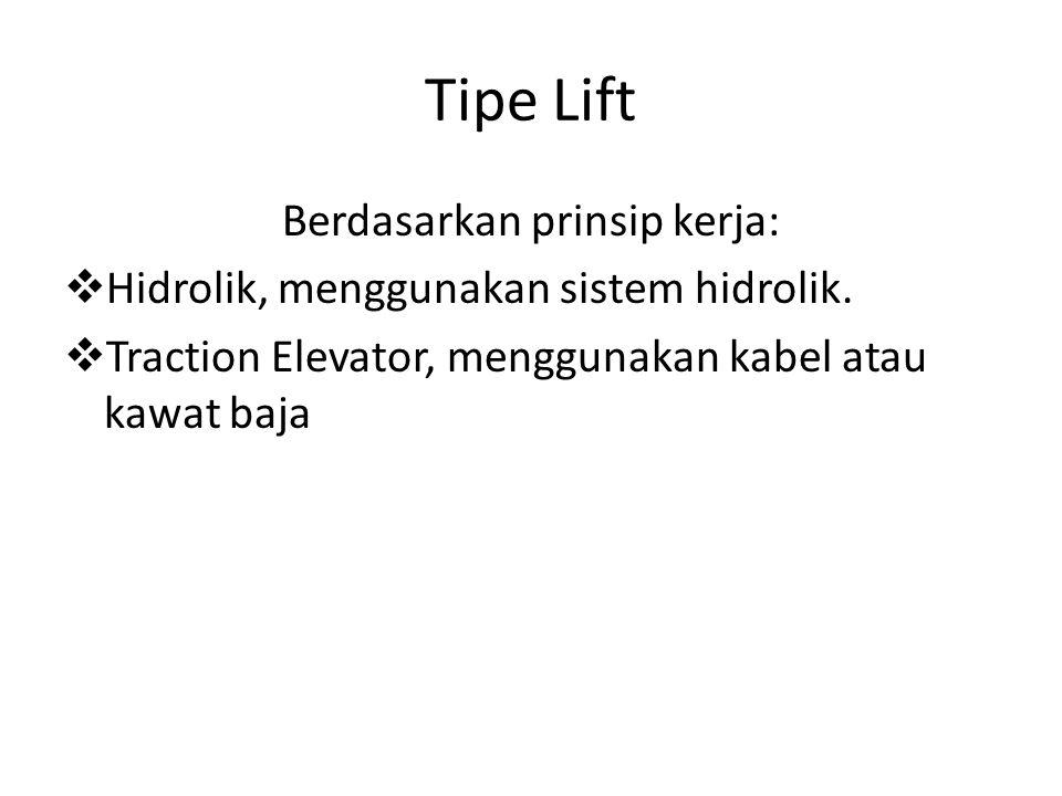 Tipe Lift Berdasarkan prinsip kerja:  Hidrolik, menggunakan sistem hidrolik.  Traction Elevator, menggunakan kabel atau kawat baja