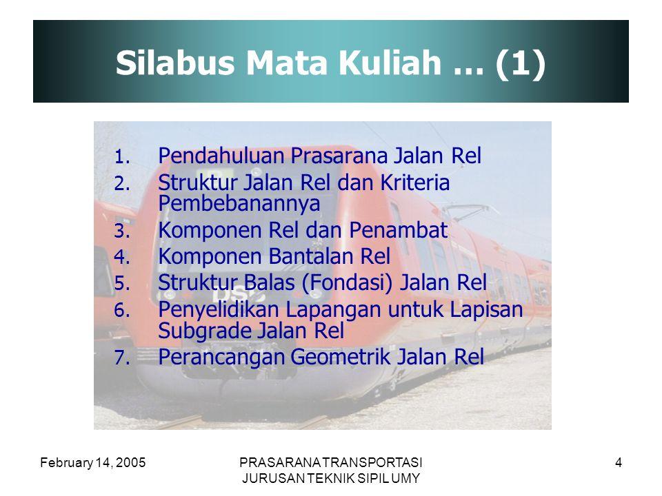 February 14, 2005PRASARANA TRANSPORTASI JURUSAN TEKNIK SIPIL UMY 4 Silabus Mata Kuliah … (1) 1. Pendahuluan Prasarana Jalan Rel 2. Struktur Jalan Rel