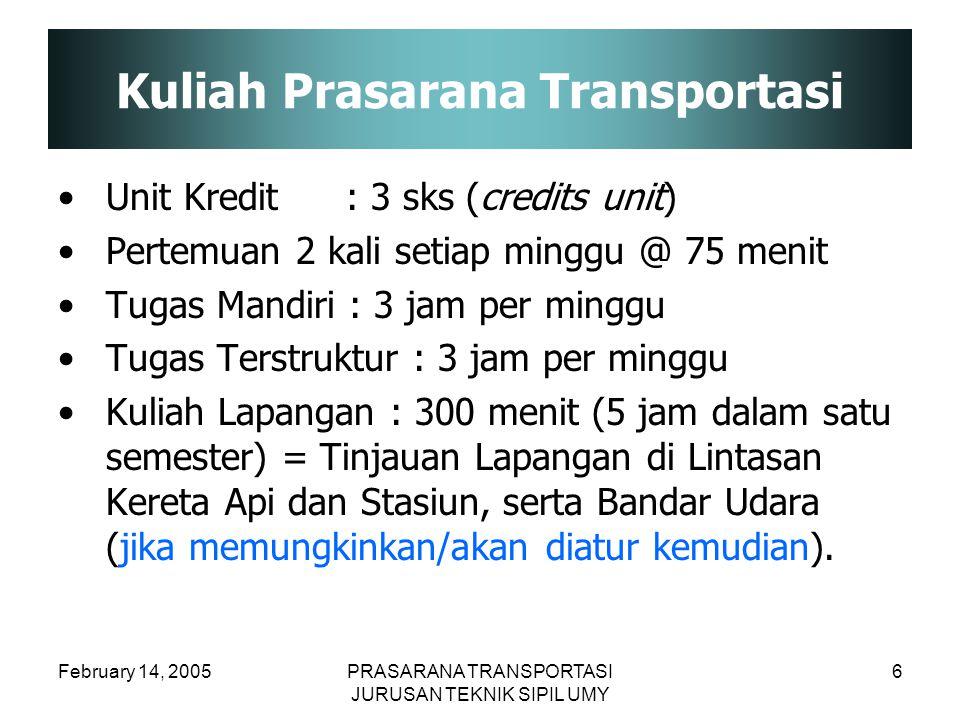 February 14, 2005PRASARANA TRANSPORTASI JURUSAN TEKNIK SIPIL UMY 6 Kuliah Prasarana Transportasi Unit Kredit: 3 sks (credits unit) Pertemuan 2 kali se