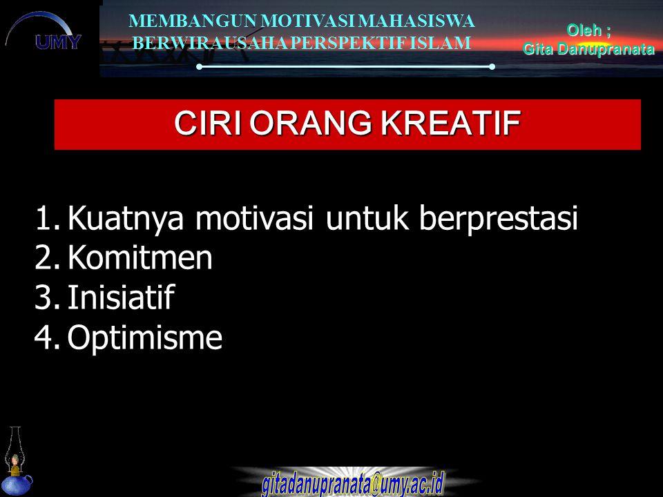 MEMBANGUN MOTIVASI MAHASISWA BERWIRAUSAHA PERSPEKTIF ISLAM Oleh ; Gita Danupranata CIRI ORANG KREATIF 1.Kuatnya motivasi untuk berprestasi 2.Komitmen