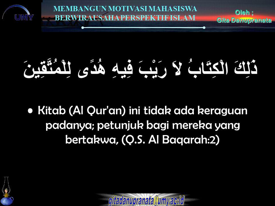MEMBANGUN MOTIVASI MAHASISWA BERWIRAUSAHA PERSPEKTIF ISLAM Oleh ; Gita Danupranata ذَلِكَ الْكِتَابُ لاَ رَيْبَ فِيهِ هُدًى لِلْمُتَّقِينَ Kitab (Al Q