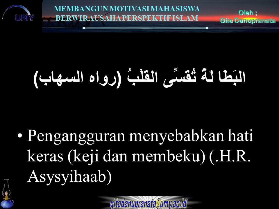 MEMBANGUN MOTIVASI MAHASISWA BERWIRAUSAHA PERSPEKTIF ISLAM Oleh ; Gita Danupranata البَطَا لَةُ تُقَسِّى القَلْبُ ( رواه السهاب ) Pengangguran menyeba