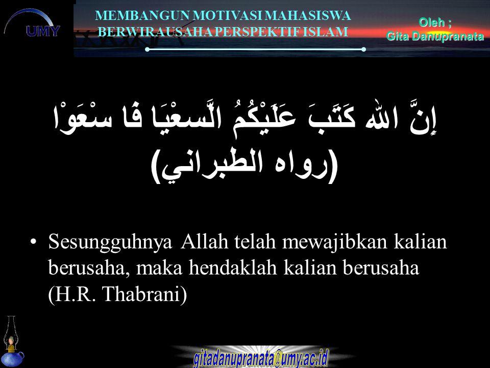 MEMBANGUN MOTIVASI MAHASISWA BERWIRAUSAHA PERSPEKTIF ISLAM Oleh ; Gita Danupranata إِنَّ الله كَتَبَ عَلَيْكُمُ الَّسعْيَا فَا سْعَوْا ( رواه الطبراني