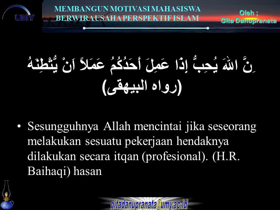 MEMBANGUN MOTIVASI MAHASISWA BERWIRAUSAHA PERSPEKTIF ISLAM Oleh ; Gita Danupranata ِنَّ اللهَ يُحِبُّ إِذَا عَمِلَ أَحَدُكُمُ عَمَلاً اَنْ يُّتْطِنَهُ