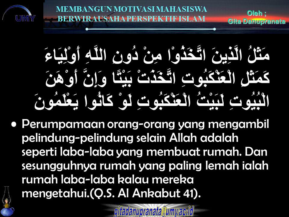 MEMBANGUN MOTIVASI MAHASISWA BERWIRAUSAHA PERSPEKTIF ISLAM Oleh ; Gita Danupranata مَثَلُ الَّذِينَ اتَّخَذُوْا مِنْ دُونِ اللَّهِ أَوْلِيَاءَ كَمَثَل