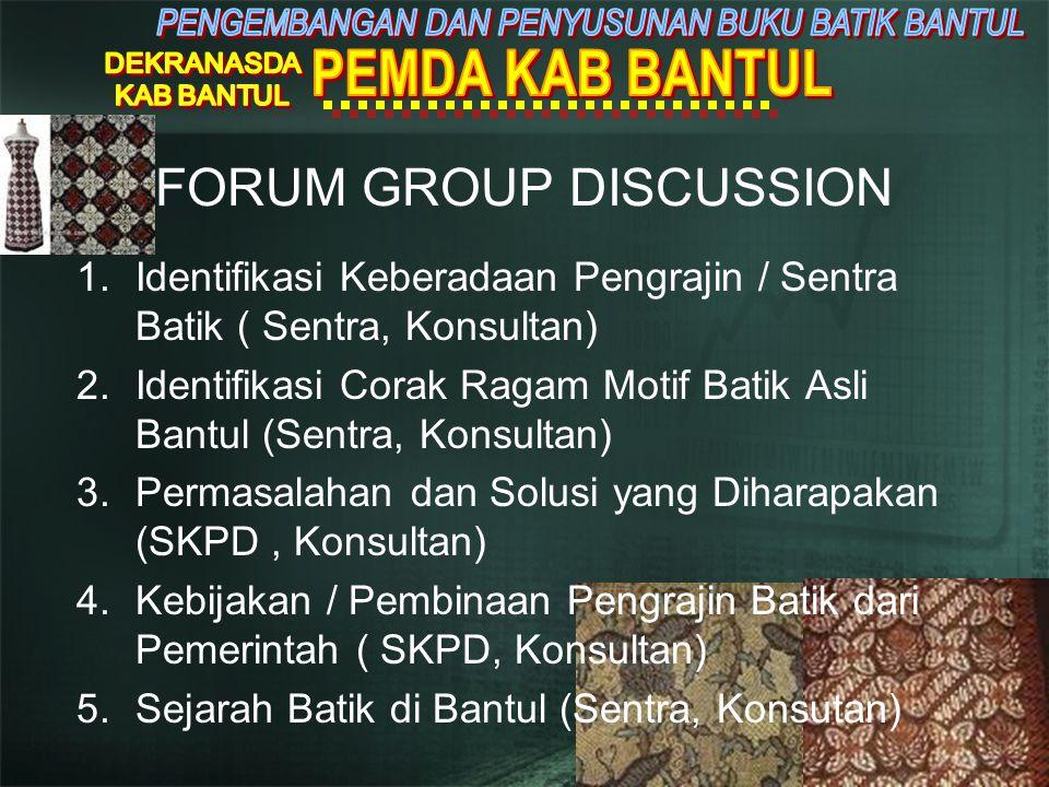 1.Identifikasi Keberadaan Pengrajin / Sentra Batik ( Sentra, Konsultan) 2.Identifikasi Corak Ragam Motif Batik Asli Bantul (Sentra, Konsultan) 3.Permasalahan dan Solusi yang Diharapakan (SKPD, Konsultan) 4.Kebijakan / Pembinaan Pengrajin Batik dari Pemerintah ( SKPD, Konsultan) 5.Sejarah Batik di Bantul (Sentra, Konsutan) FORUM GROUP DISCUSSION