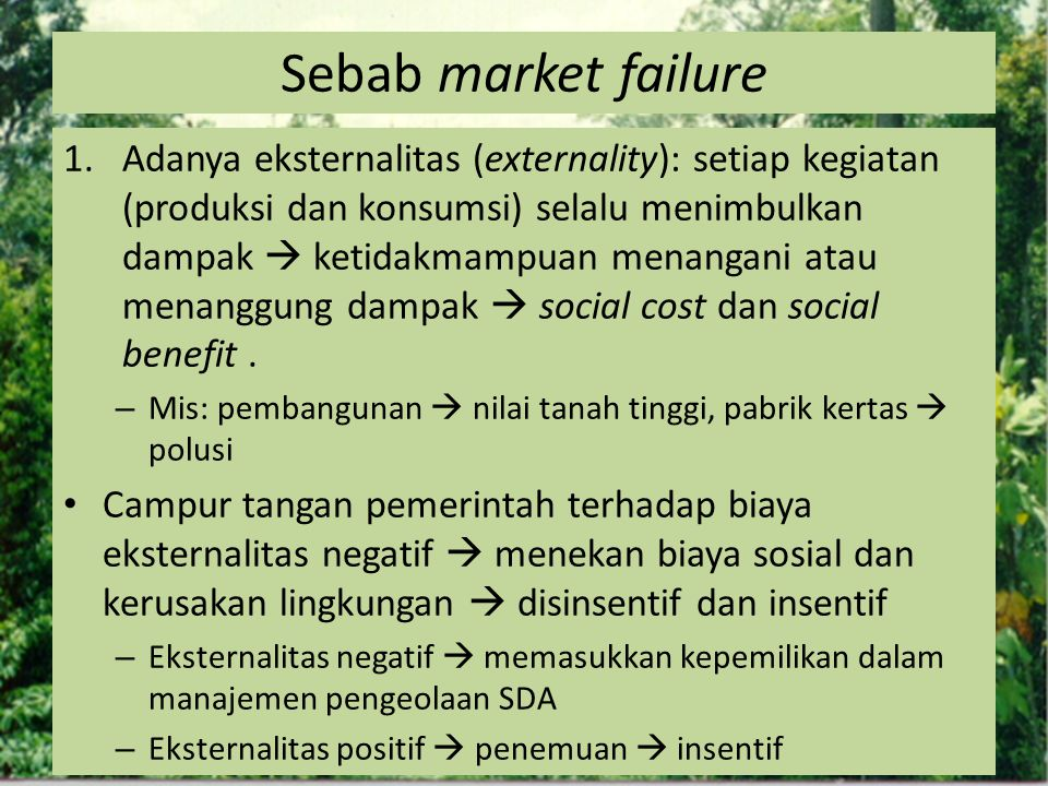 Sebab market failure 1.Adanya eksternalitas (externality): setiap kegiatan (produksi dan konsumsi) selalu menimbulkan dampak  ketidakmampuan menangan