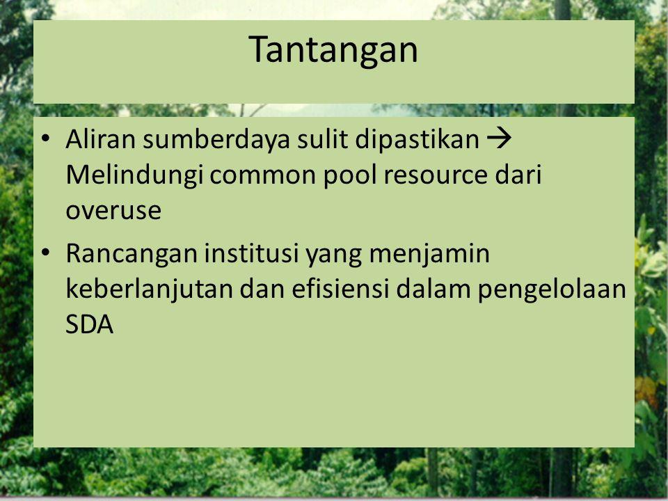 Tantangan Aliran sumberdaya sulit dipastikan  Melindungi common pool resource dari overuse Rancangan institusi yang menjamin keberlanjutan dan efisie
