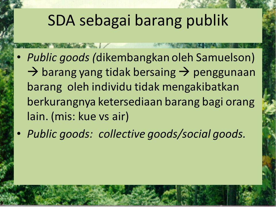SDA sebagai barang publik Public goods (dikembangkan oleh Samuelson)  barang yang tidak bersaing  penggunaan barang oleh individu tidak mengakibatka
