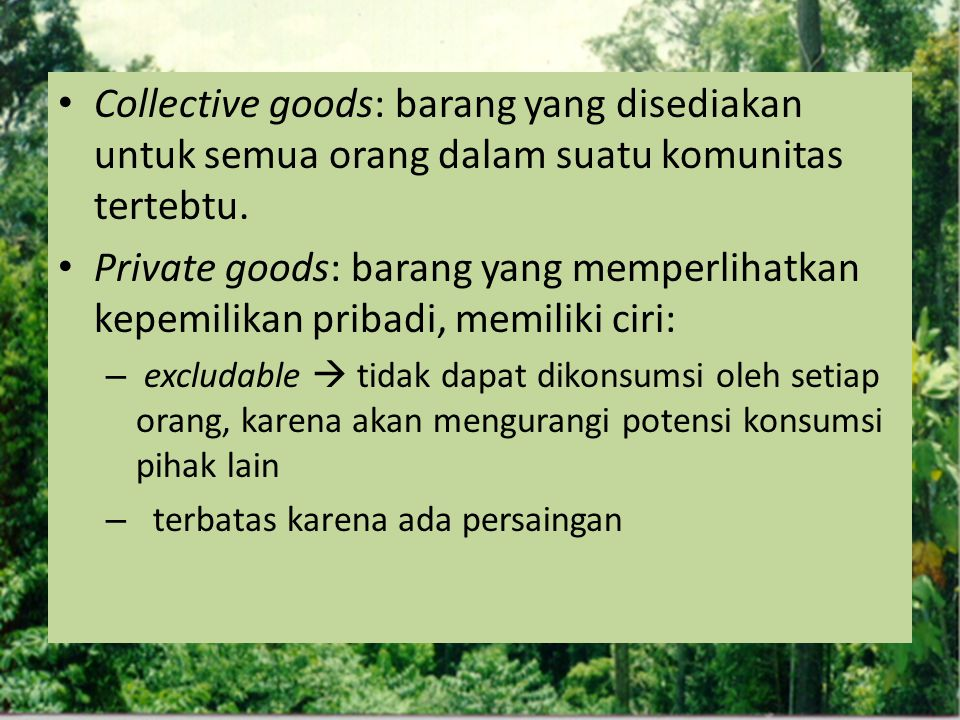 Collective goods: barang yang disediakan untuk semua orang dalam suatu komunitas tertebtu. Private goods: barang yang memperlihatkan kepemilikan priba