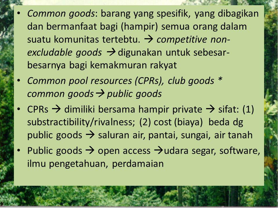 Common goods: barang yang spesifik, yang dibagikan dan bermanfaat bagi (hampir) semua orang dalam suatu komunitas tertebtu.  competitive non- excluda