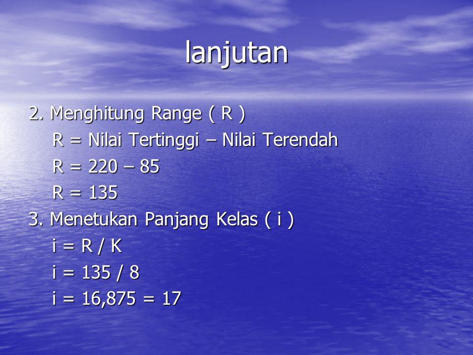 lanjutan 2. Menghitung Range ( R ) R = Nilai Tertinggi – Nilai Terendah R = Nilai Tertinggi – Nilai Terendah R = 220 – 85 R = 220 – 85 R = 135 R = 135