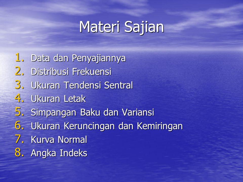 Materi Sajian 1. Data dan Penyajiannya 2. Distribusi Frekuensi 3. Ukuran Tendensi Sentral 4. Ukuran Letak 5. Simpangan Baku dan Variansi 6. Ukuran Ker