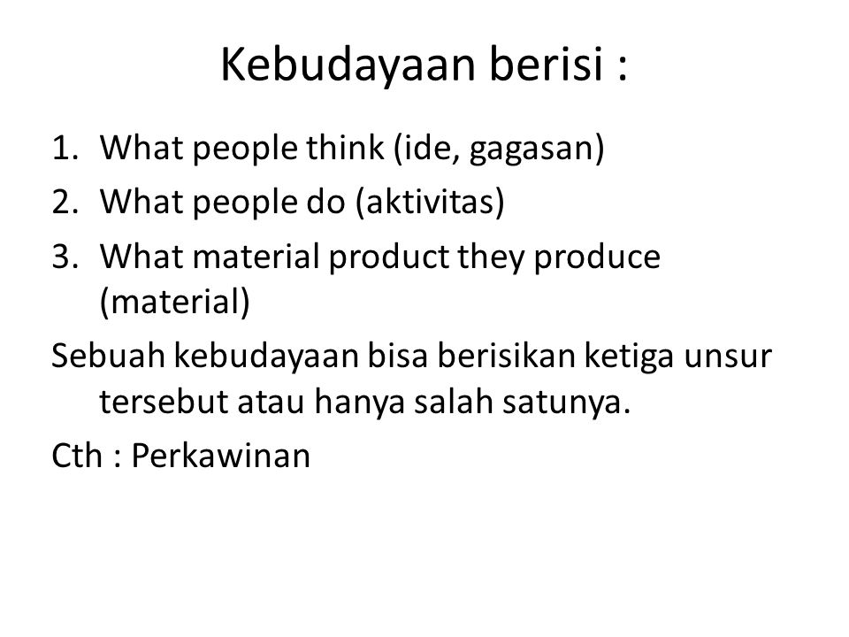 Kebudayaan berisi : 1.What people think (ide, gagasan) 2.What people do (aktivitas) 3.What material product they produce (material) Sebuah kebudayaan