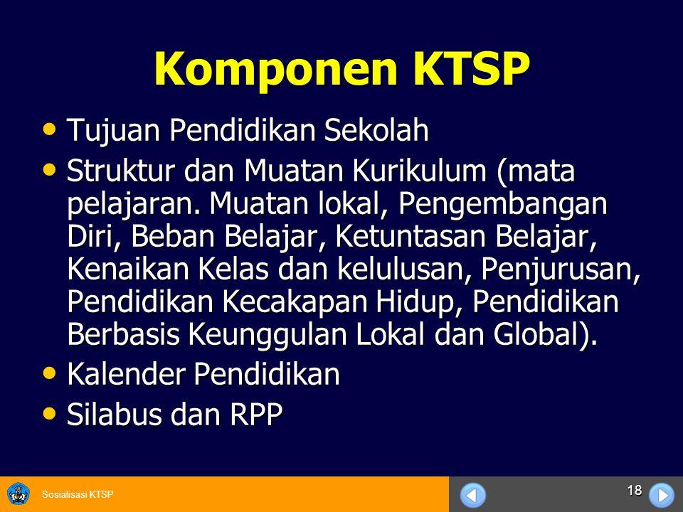 Sosialisasi KTSP 18 Komponen KTSP Tujuan Pendidikan Sekolah Tujuan Pendidikan Sekolah Struktur dan Muatan Kurikulum (mata pelajaran. Muatan lokal, Pen