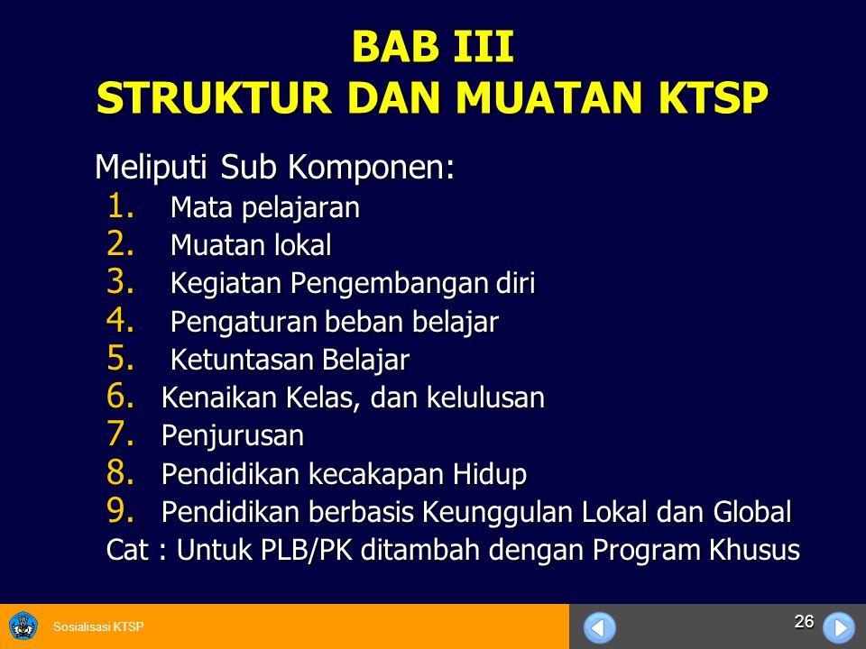 Sosialisasi KTSP 26 BAB III STRUKTUR DAN MUATAN KTSP Meliputi Sub Komponen: Meliputi Sub Komponen: 1. Mata pelajaran 2. Muatan lokal 3. Kegiatan Penge