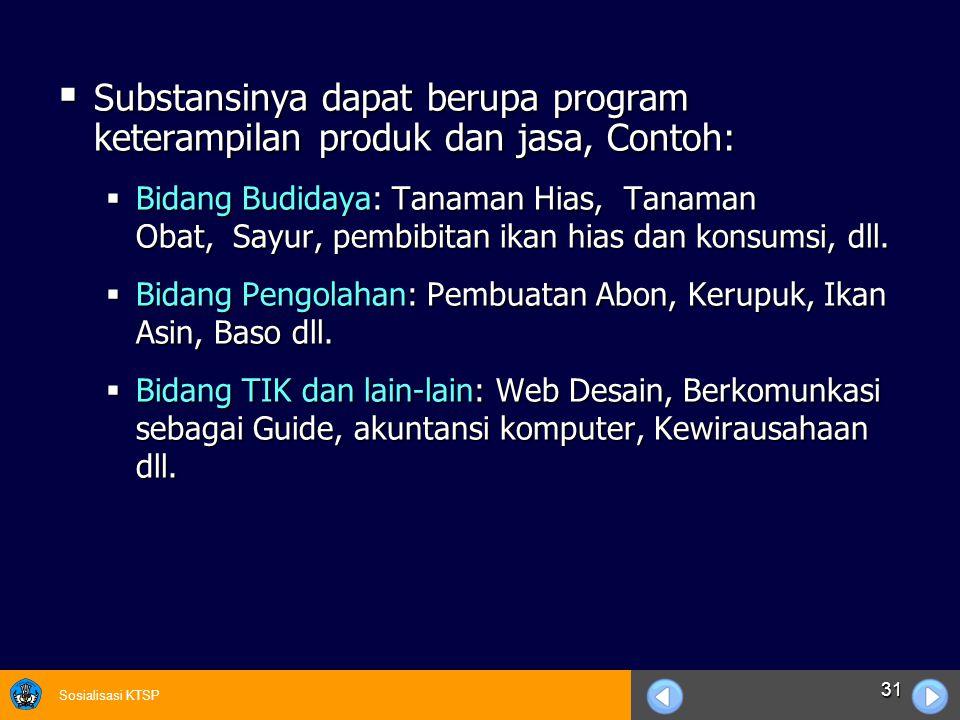 Sosialisasi KTSP 31  Substansinya dapat berupa program keterampilan produk dan jasa, Contoh:  Bidang Budidaya: Tanaman Hias, Tanaman Obat, Sayur, pe