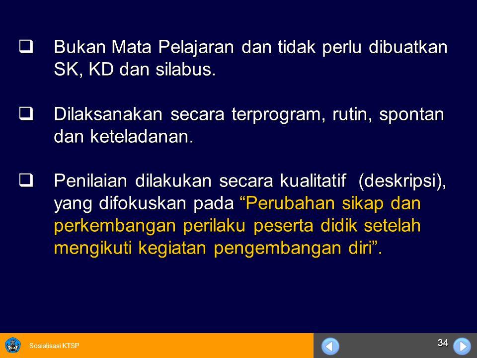 Sosialisasi KTSP 34  Bukan Mata Pelajaran dan tidak perlu dibuatkan SK, KD dan silabus.  Dilaksanakan secara terprogram, rutin, spontan dan ketelada