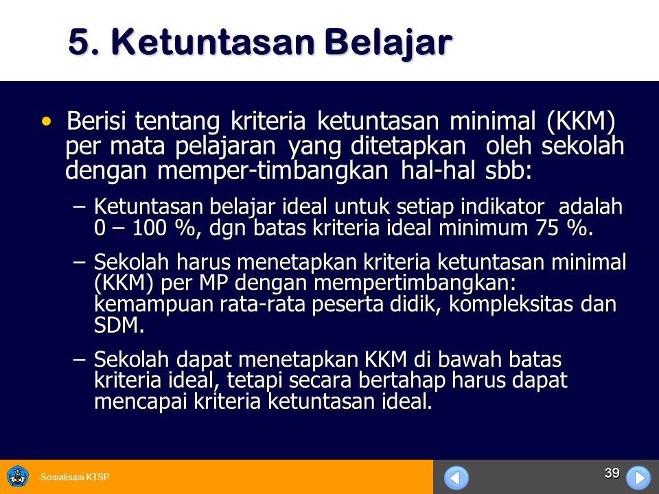 Sosialisasi KTSP 39 5. Ketuntasan Belajar Berisi tentang kriteria ketuntasan minimal (KKM) per mata pelajaran yang ditetapkan oleh sekolah dengan memp