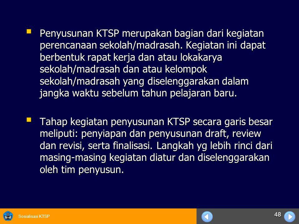 Sosialisasi KTSP 48  Penyusunan KTSP merupakan bagian dari kegiatan perencanaan sekolah/madrasah. Kegiatan ini dapat berbentuk rapat kerja dan atau l