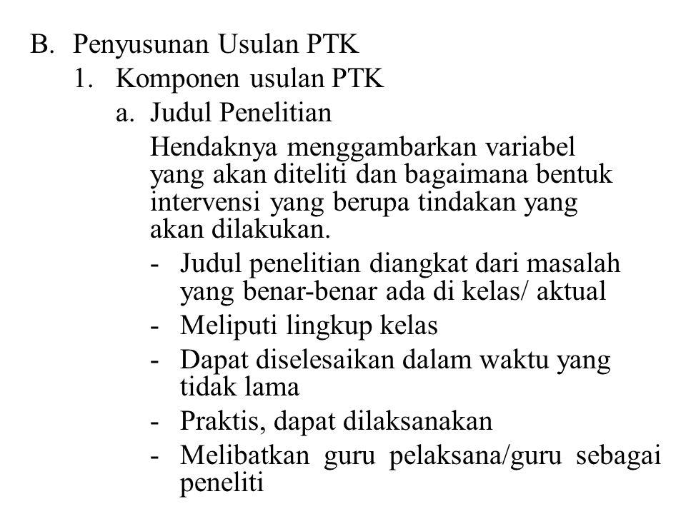 B.Penyusunan Usulan PTK 1.Komponen usulan PTK a.Judul Penelitian Hendaknya menggambarkan variabel yang akan diteliti dan bagaimana bentuk intervensi y