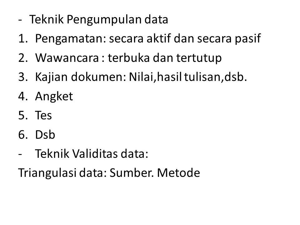 -Teknik Pengumpulan data 1.Pengamatan: secara aktif dan secara pasif 2.Wawancara : terbuka dan tertutup 3.Kajian dokumen: Nilai,hasil tulisan,dsb. 4.A