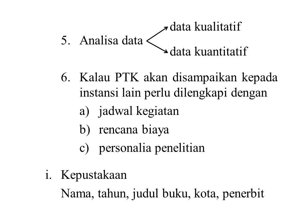 5.Analisa data 6.Kalau PTK akan disampaikan kepada instansi lain perlu dilengkapi dengan a)jadwal kegiatan b)rencana biaya c)personalia penelitian i.K