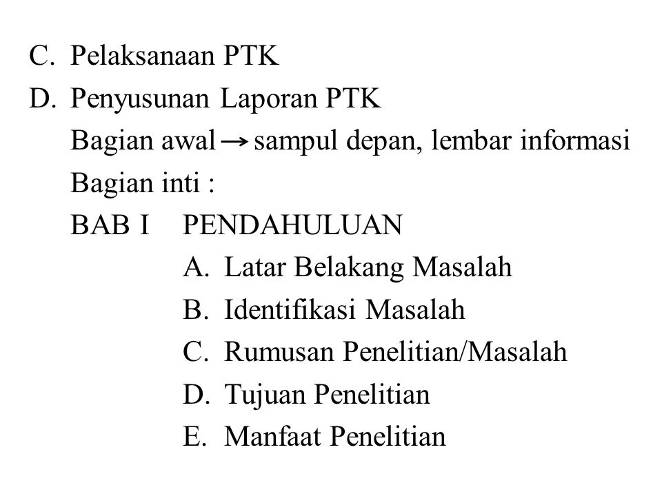 C.Pelaksanaan PTK D.Penyusunan Laporan PTK Bagian awal sampul depan, lembar informasi Bagian inti : BABIPENDAHULUAN A.Latar Belakang Masalah B.Identif