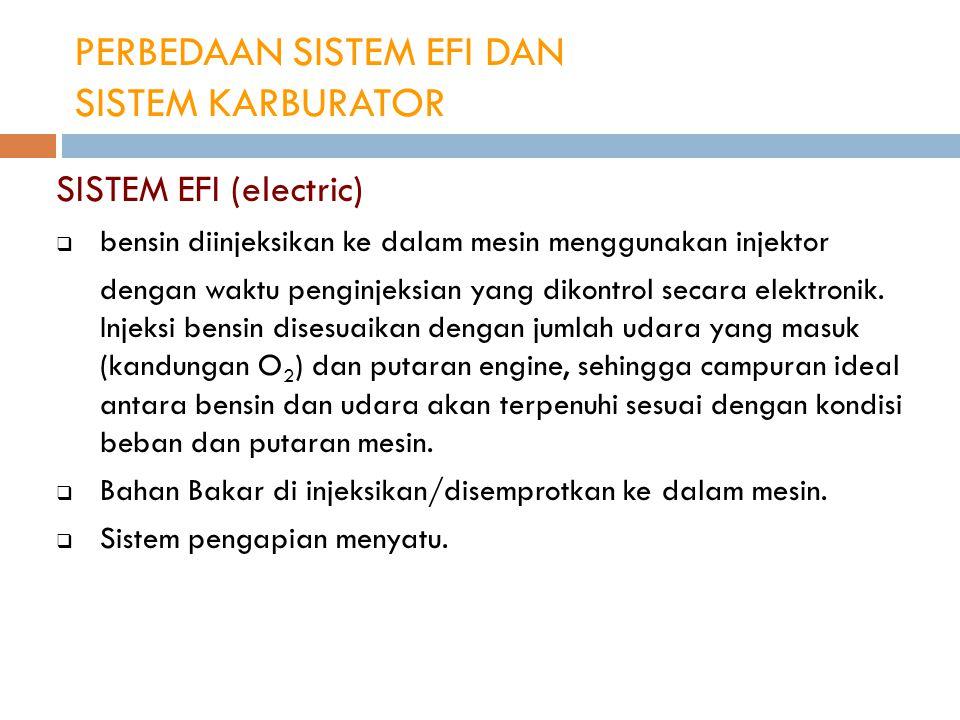 PERBEDAAN SISTEM EFI DAN SISTEM KARBURATOR SISTEM EFI (electric)  bensin diinjeksikan ke dalam mesin menggunakan injektor dengan waktu penginjeksian