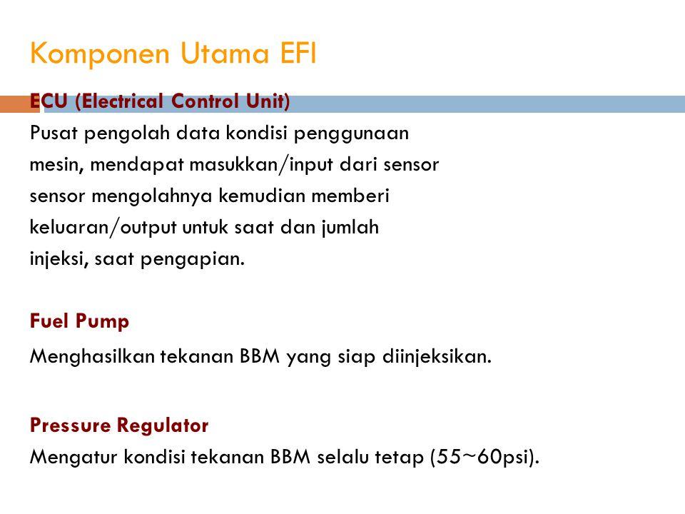 Komponen Utama EFI ECU (Electrical Control Unit) Pusat pengolah data kondisi penggunaan mesin, mendapat masukkan/input dari sensor sensor mengolahnya
