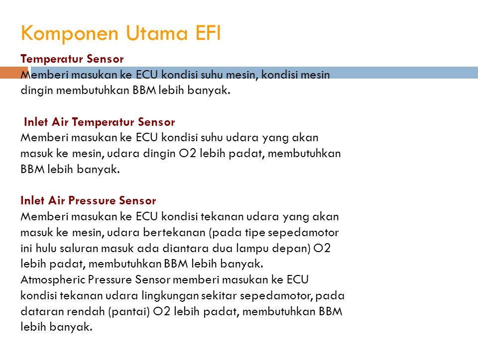Komponen Utama EFI Temperatur Sensor Memberi masukan ke ECU kondisi suhu mesin, kondisi mesin dingin membutuhkan BBM lebih banyak. Inlet Air Temperatu