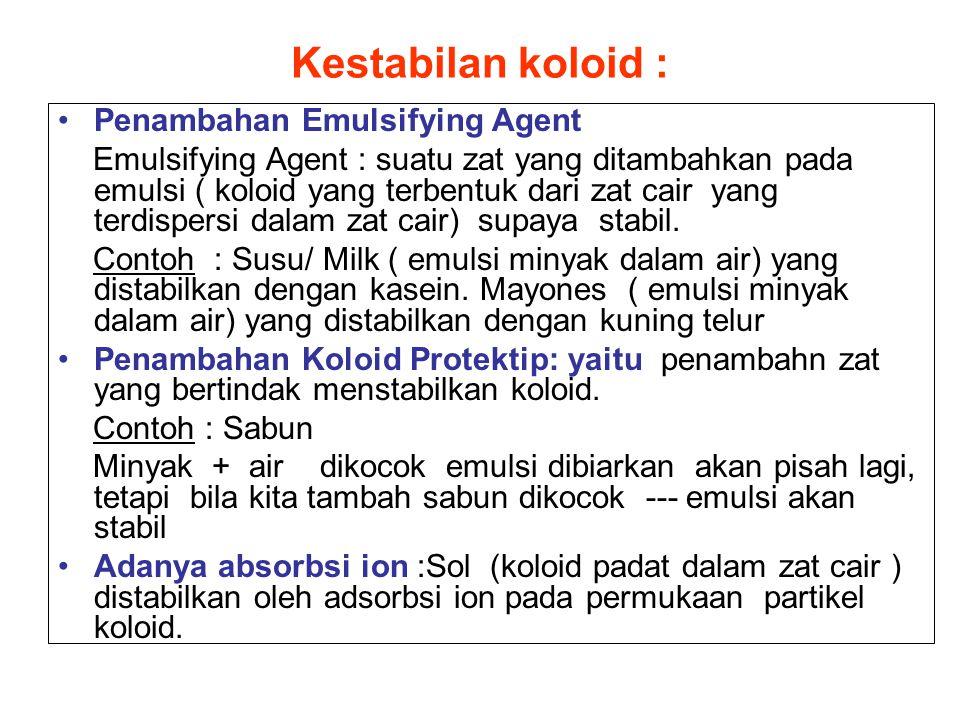 Kestabilan koloid : Penambahan Emulsifying Agent Emulsifying Agent : suatu zat yang ditambahkan pada emulsi ( koloid yang terbentuk dari zat cair yang