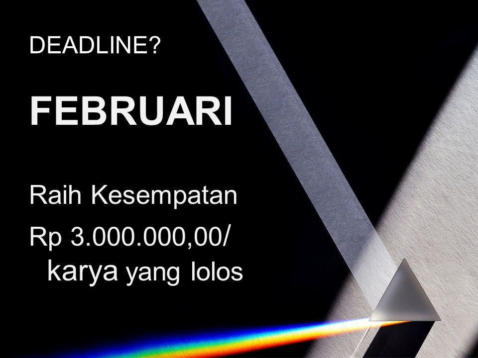 DEADLINE? FEBRUARI Raih Kesempatan Rp 3.000.000,00 / karya yang lolos